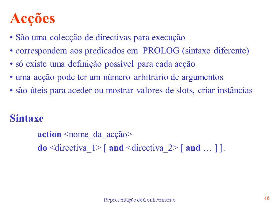 Representação de Conhecimento 46 Acções São uma colecção de directivas para execução correspondem aos predicados em PROLOG (sintaxe diferente) só exis