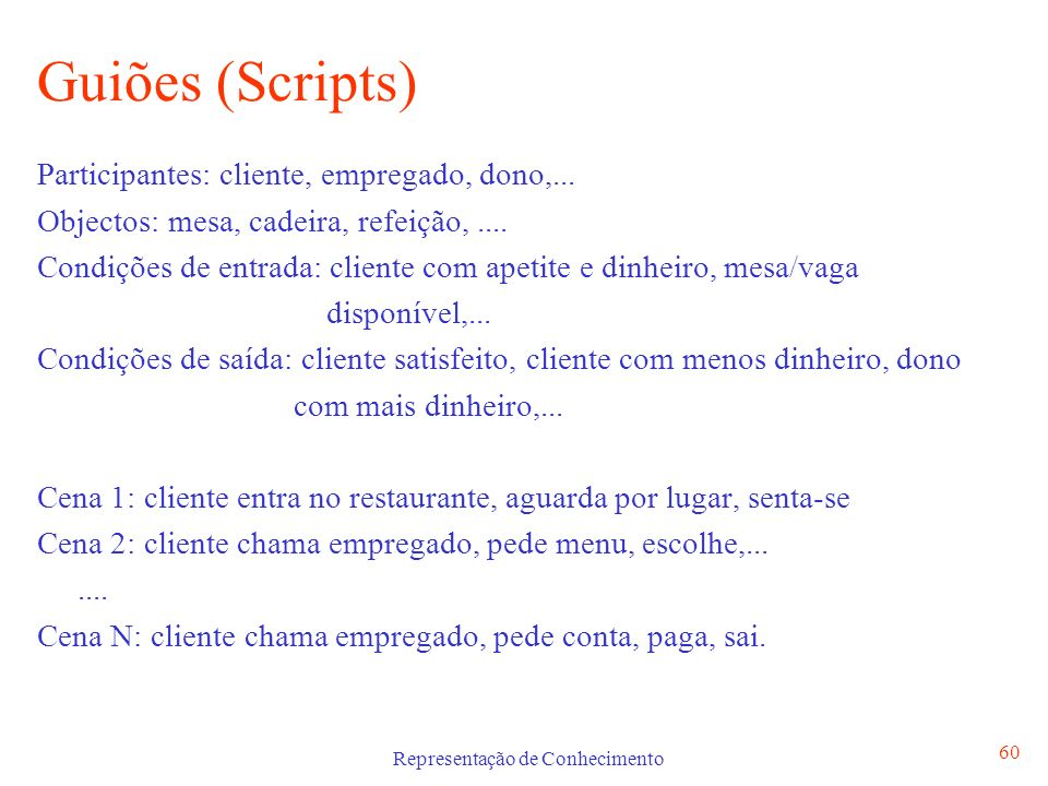 Representação de Conhecimento 60 Guiões (Scripts) Participantes: cliente, empregado, dono,... Objectos: mesa, cadeira, refeição,.... Condições de entr