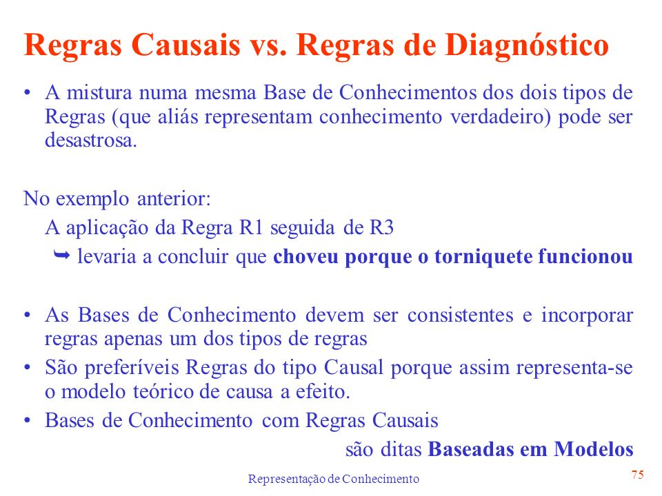Representação de Conhecimento 75 Regras Causais vs. Regras de Diagnóstico A mistura numa mesma Base de Conhecimentos dos dois tipos de Regras (que ali