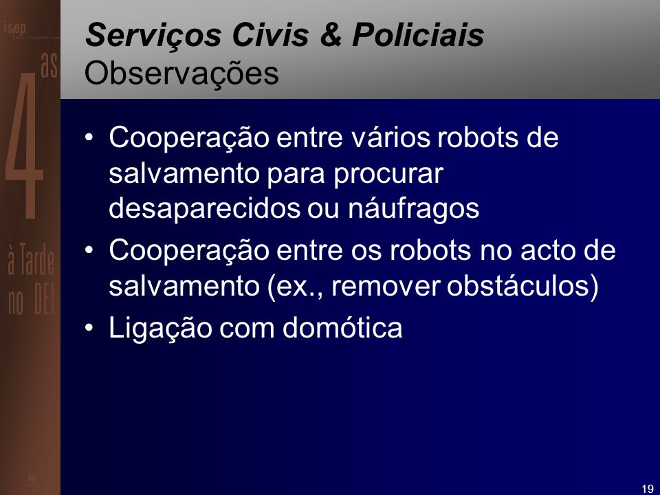 19 Serviços Civis & Policiais Observações Cooperação entre vários robots de salvamento para procurar desaparecidos ou náufragos Cooperação entre os robots no acto de salvamento (ex., remover obstáculos) Ligação com domótica
