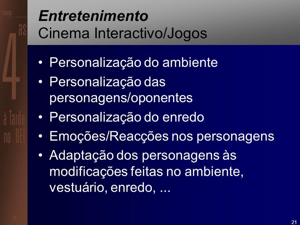 21 Entretenimento Cinema Interactivo/Jogos Personalização do ambiente Personalização das personagens/oponentes Personalização do enredo Emoções/Reacções nos personagens Adaptação dos personagens às modificações feitas no ambiente, vestuário, enredo,...