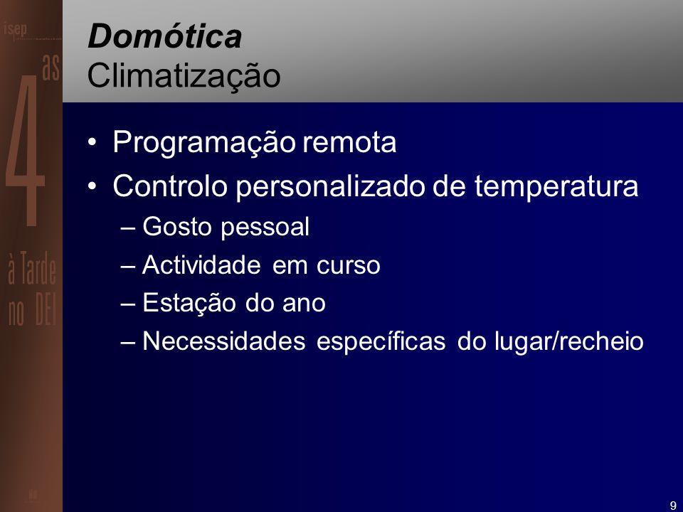 9 Domótica Climatização Programação remota Controlo personalizado de temperatura –Gosto pessoal –Actividade em curso –Estação do ano –Necessidades específicas do lugar/recheio