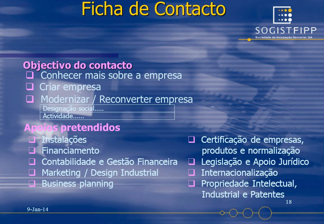 9-Jan-14 18 Ficha de Contacto Objectivo do contacto Conhecer mais sobre a empresa Criar empresa Modernizar / Reconverter empresa Designação social....