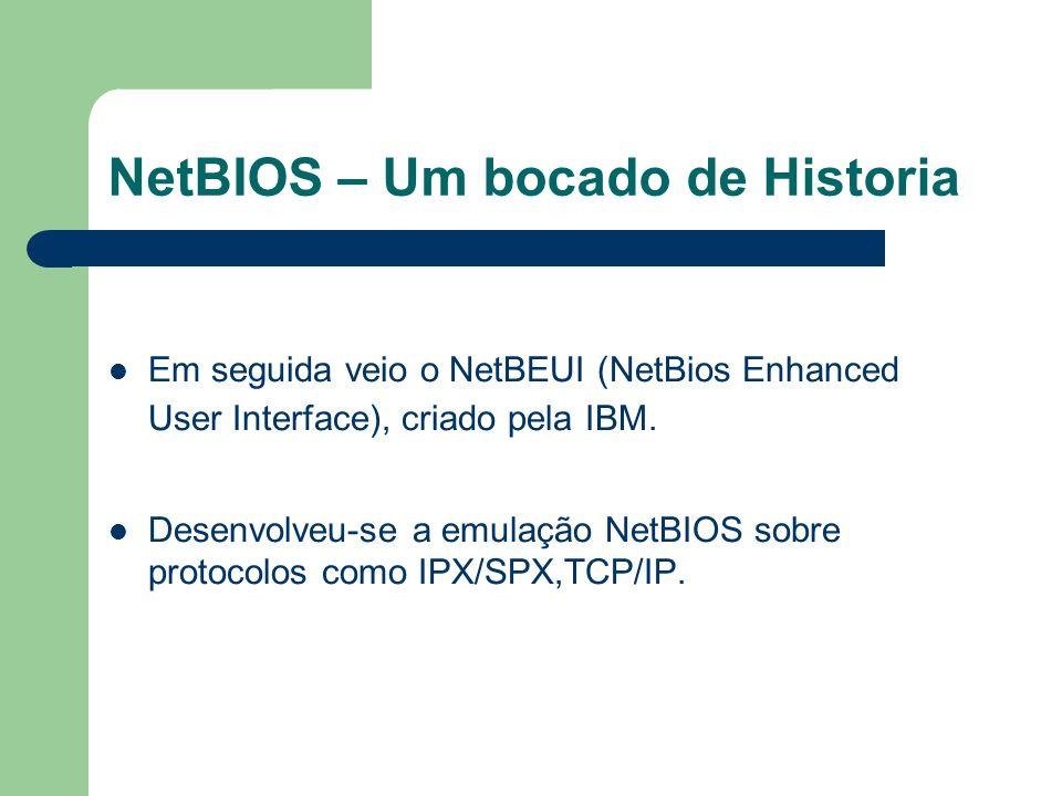 NetBIOS – Um bocado de Historia Em seguida veio o NetBEUI (NetBios Enhanced User Interface), criado pela IBM. Desenvolveu-se a emulação NetBIOS sobre