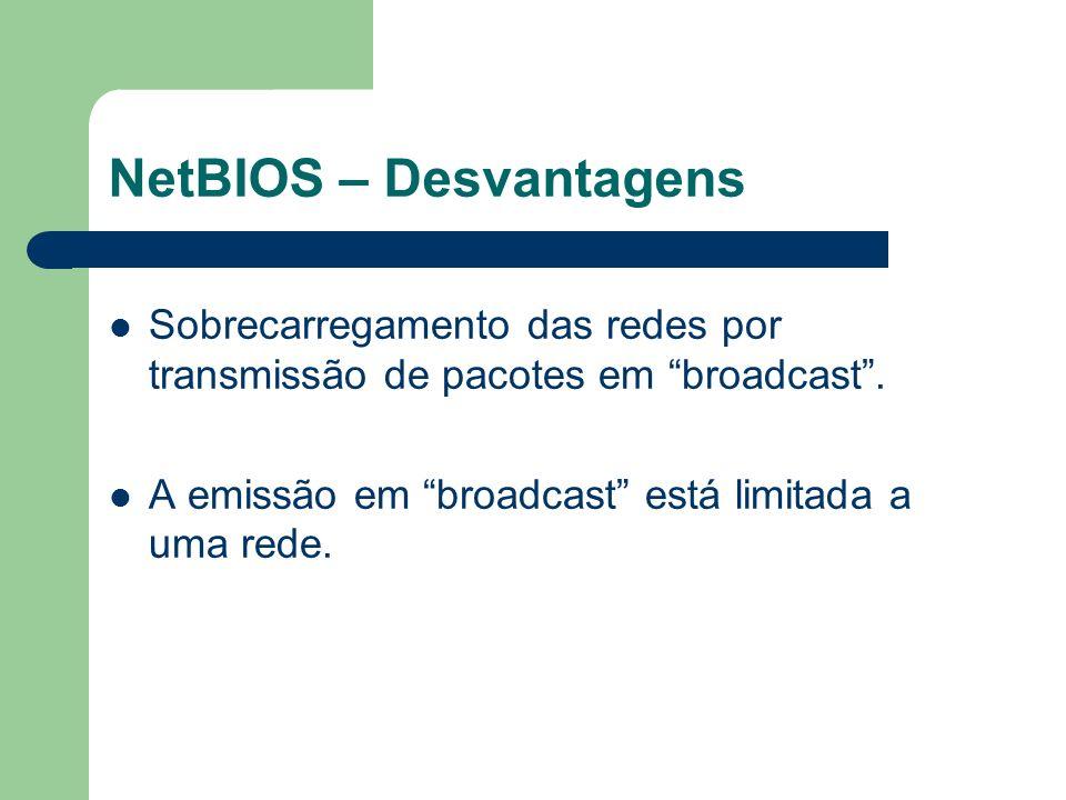 NetBIOS – Desvantagens Sobrecarregamento das redes por transmissão de pacotes em broadcast. A emissão em broadcast está limitada a uma rede.