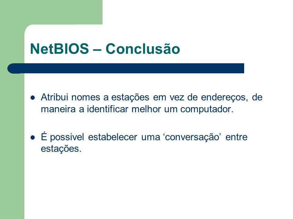 NetBIOS – Conclusão Atribui nomes a estações em vez de endereços, de maneira a identificar melhor um computador. É possivel estabelecer uma conversaçã