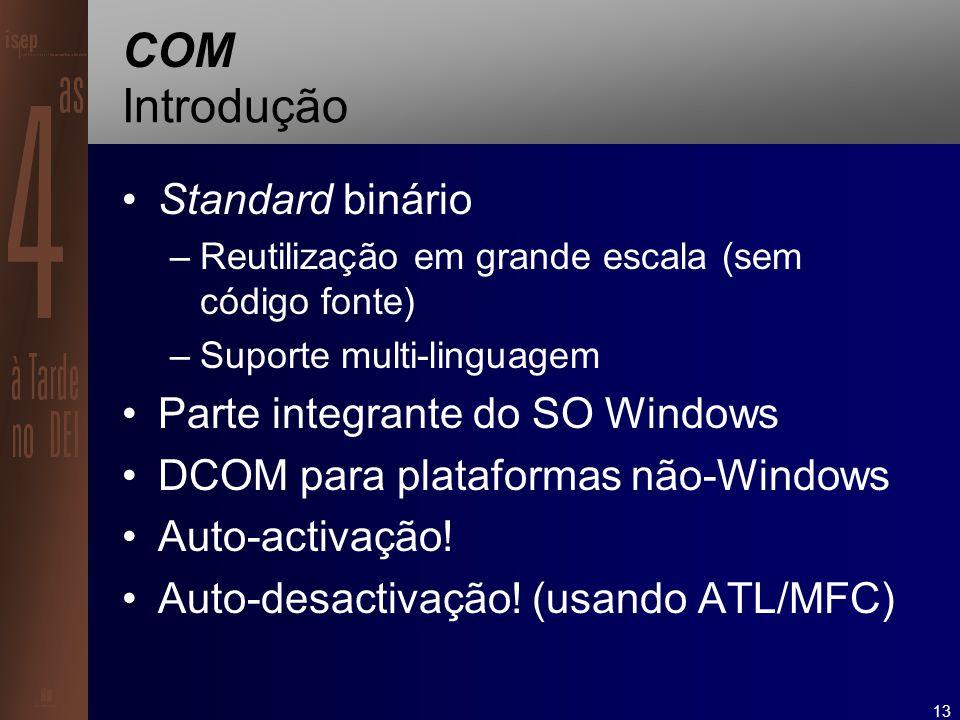 13 COM Introdução Standard binário –Reutilização em grande escala (sem código fonte) –Suporte multi-linguagem Parte integrante do SO Windows DCOM para