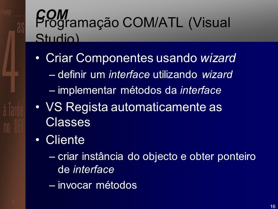 16 COM Programação COM/ATL (Visual Studio) Criar Componentes usando wizard –definir um interface utilizando wizard –implementar métodos da interface VS Regista automaticamente as Classes Cliente –criar instância do objecto e obter ponteiro de interface –invocar métodos