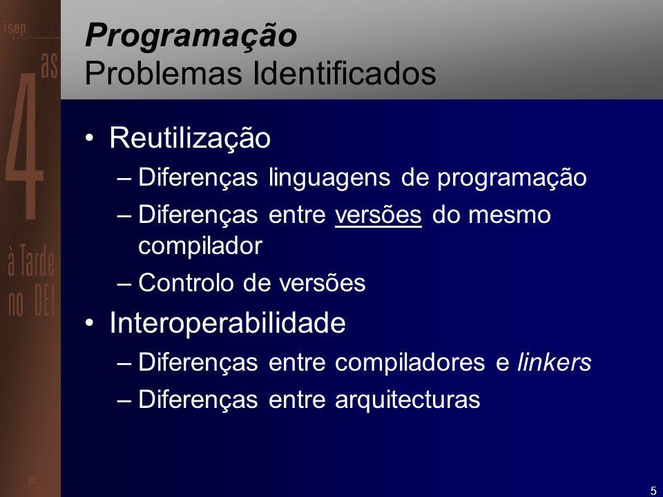 5 Programação Problemas Identificados Reutilização –Diferenças linguagens de programação –Diferenças entre versões do mesmo compilador –Controlo de versões Interoperabilidade –Diferenças entre compiladores e linkers –Diferenças entre arquitecturas