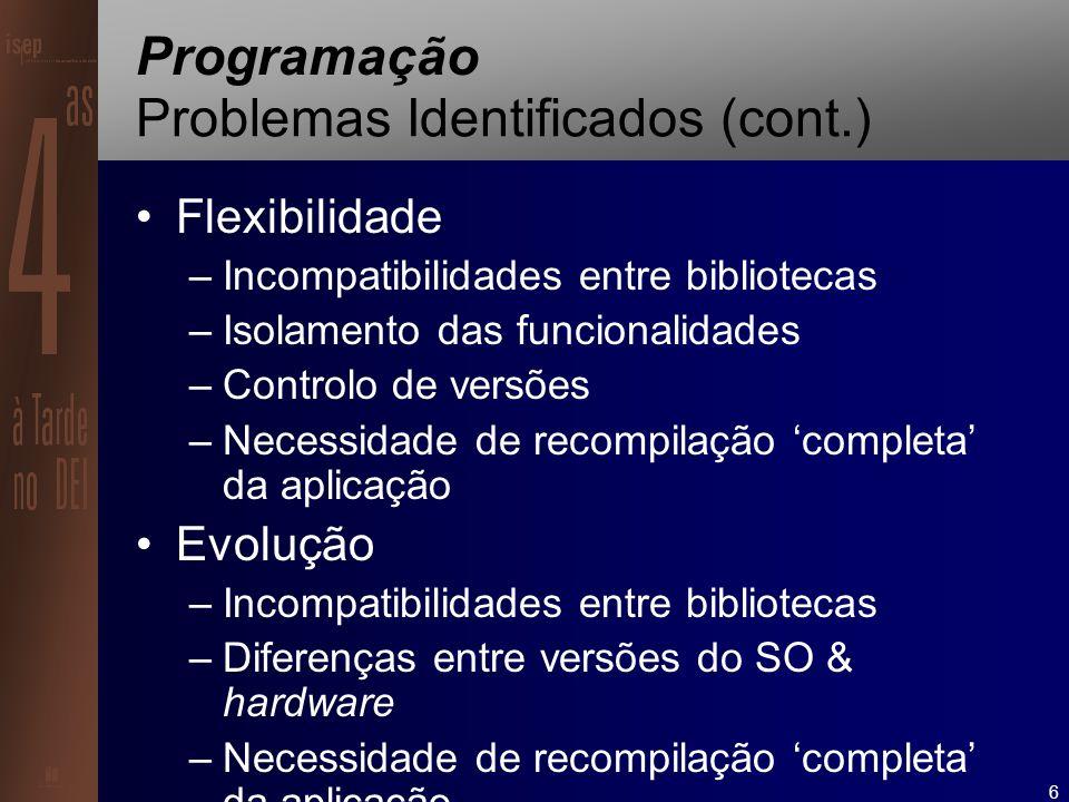 6 Programação Problemas Identificados (cont.) Flexibilidade –Incompatibilidades entre bibliotecas –Isolamento das funcionalidades –Controlo de versões