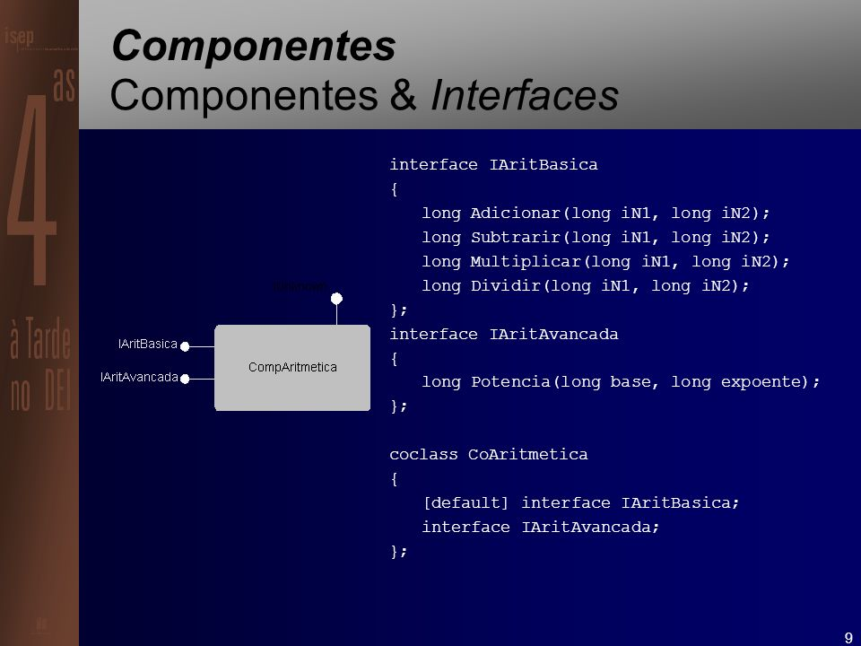9 Componentes Componentes & Interfaces interface IAritBasica { long Adicionar(long iN1, long iN2); long Subtrarir(long iN1, long iN2); long Multiplicar(long iN1, long iN2); long Dividir(long iN1, long iN2); }; interface IAritAvancada { long Potencia(long base, long expoente); }; coclass CoAritmetica { [default] interface IAritBasica; interface IAritAvancada; };