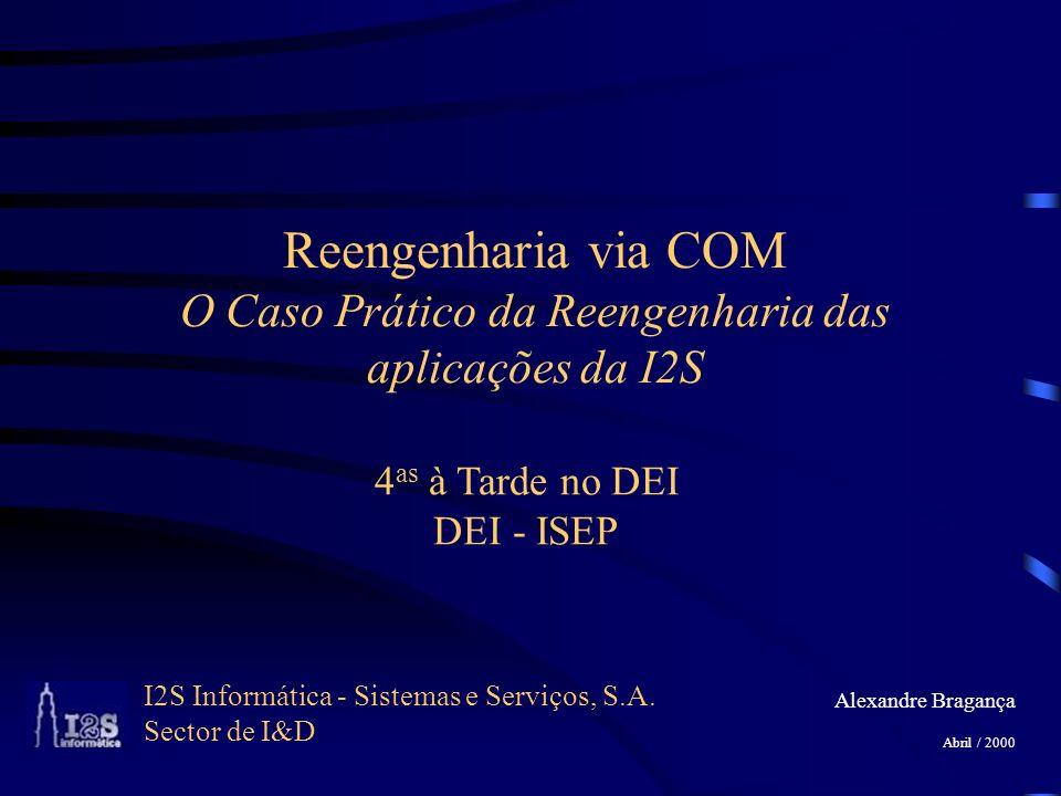 I2S Informática - Sistemas e Serviços, S.A. Sector de I&D Alexandre Bragança Abril / 2000 Reengenharia via COM O Caso Prático da Reengenharia das apli