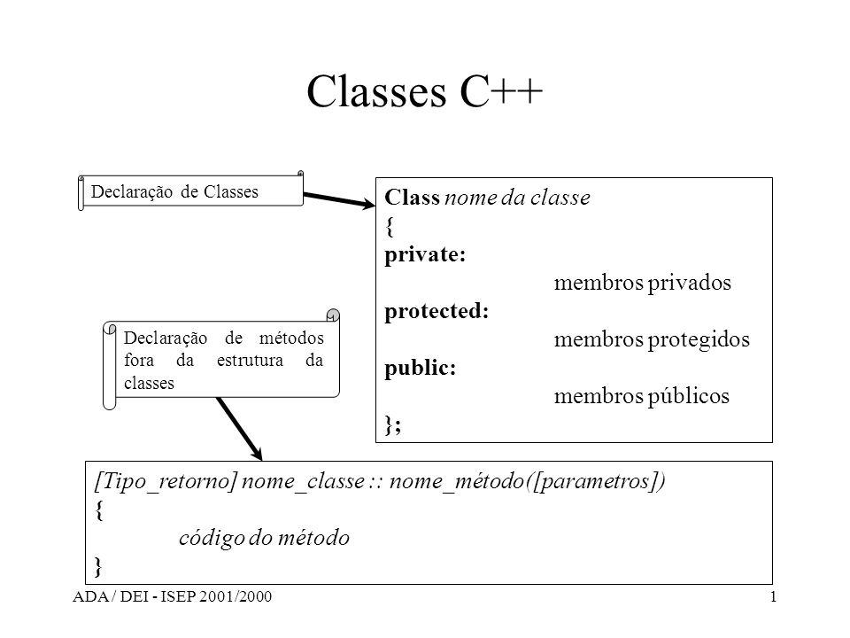 ADA / DEI - ISEP 2001/20002 Exemplo de uma Classe C++ #include class circulo { private: int coordx; int coordy; int raio; char * cor; public: circulo(); circulo(int x,int y,int r,char *c); ~circulo(); void listar(); }; circulo::circulo() {coordx=0; coordy=0; raio=0; cor=NULL; }; circulo::circulo(int x,int y,int r,char *c) {coordx=x; coordy=y; raio=r; cor=new char[strlen(c) +1]; strcpy(cor, c); }; circulo::~circulo() {if (cor !=(char*)0) delete cor; }; void circulo::listar() {cout<< cordenada x= <<coordx<< \n ; cout<< cordenada y= <<coordy<< \n ; cout<< raio= <<raio<< \n ; cout<< cor= <<cor<< \n ; }; void main() {circulo c1; circulo c2(10,15,33, Azul ); c1.listar(); c2.listar(); } Interface (circulo.h)Implementação (circulo.cpp)