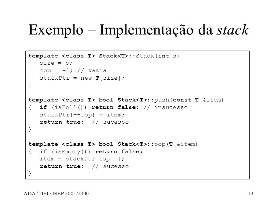 ADA / DEI - ISEP 2001/200013 Exemplo – Implementação da stack template Stack ::Stack(int s) { size = s; top = -1; // vazia stackPtr = new T[size]; } t