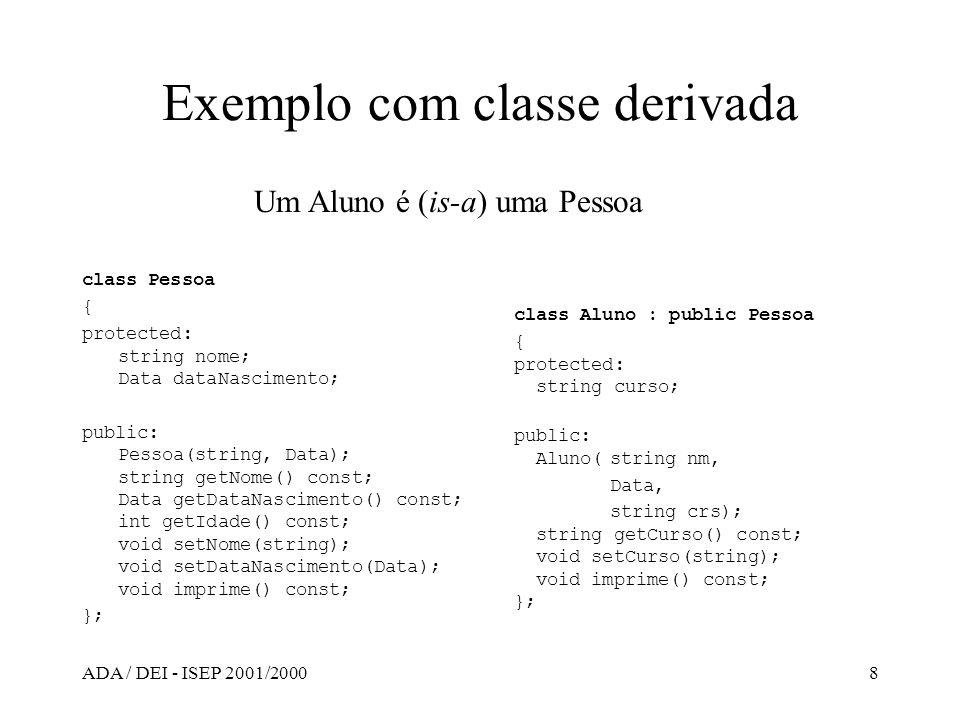 ADA / DEI - ISEP 2001/20008 Exemplo com classe derivada class Pessoa { protected: string nome; Data dataNascimento; public: Pessoa(string, Data); stri
