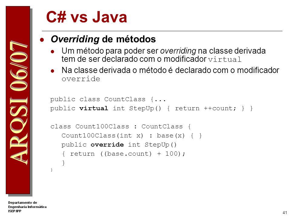 40 C# vs Java Interfaces São um contracto definindo um conjunto de funcionalidades que devem ser implementadas Não têm implementação dos métodos, apen