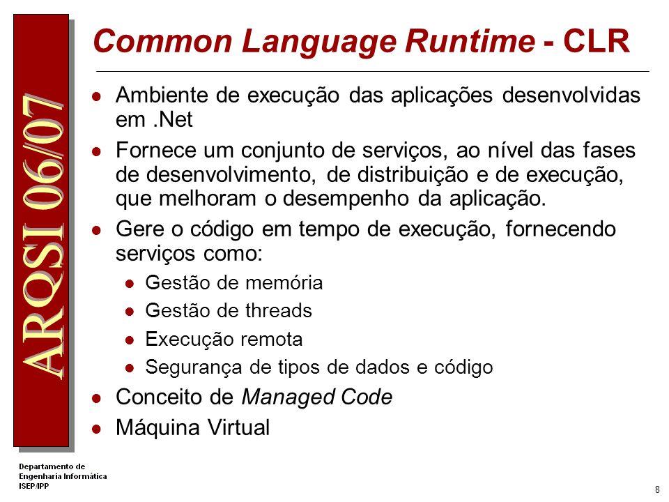 8 Common Language Runtime - CLR Ambiente de execução das aplicações desenvolvidas em.Net Fornece um conjunto de serviços, ao nível das fases de desenvolvimento, de distribuição e de execução, que melhoram o desempenho da aplicação.