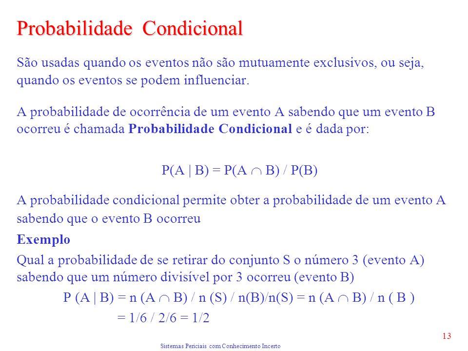 Sistemas Periciais com Conhecimento Incerto 13 Probabilidade Condicional São usadas quando os eventos não são mutuamente exclusivos, ou seja, quando os eventos se podem influenciar.