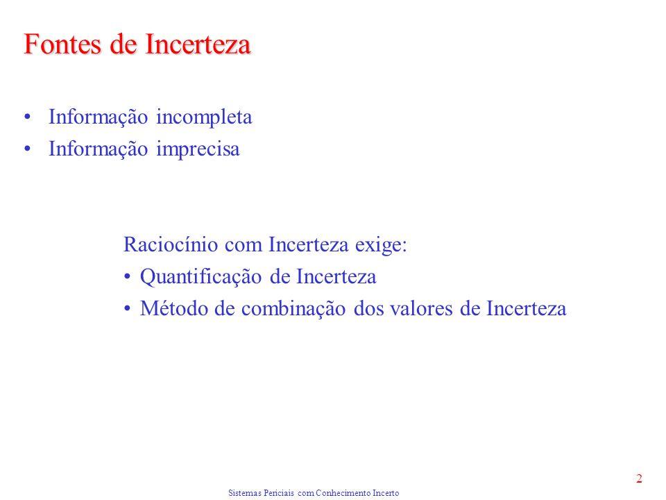 Sistemas Periciais com Conhecimento Incerto 2 Fontes de Incerteza Informação incompleta Informação imprecisa Raciocínio com Incerteza exige: Quantificação de Incerteza Método de combinação dos valores de Incerteza