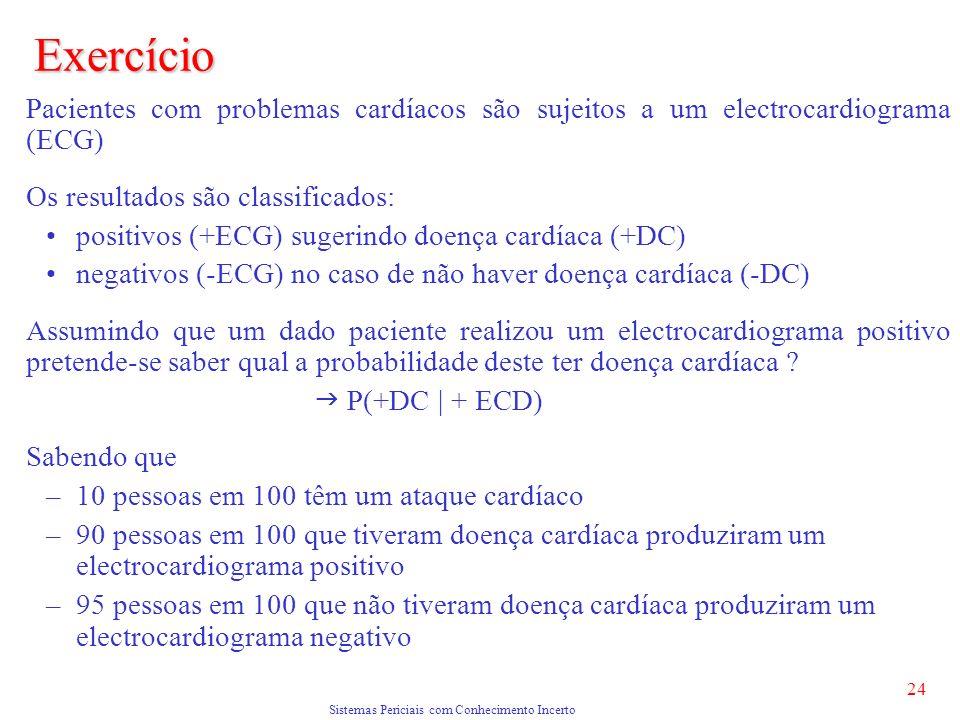 Sistemas Periciais com Conhecimento Incerto 24 Exercício Pacientes com problemas cardíacos são sujeitos a um electrocardiograma (ECG) Os resultados são classificados: positivos (+ECG) sugerindo doença cardíaca (+DC) negativos (-ECG) no caso de não haver doença cardíaca (-DC) Assumindo que um dado paciente realizou um electrocardiograma positivo pretende-se saber qual a probabilidade deste ter doença cardíaca .