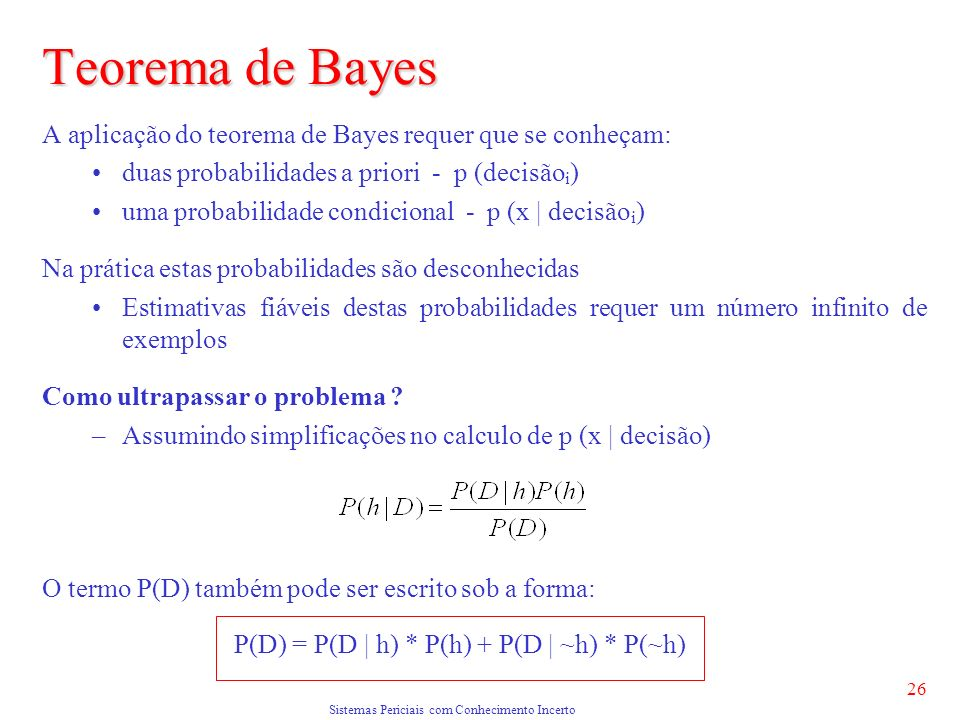 Sistemas Periciais com Conhecimento Incerto 26 Teorema de Bayes A aplicação do teorema de Bayes requer que se conheçam: duas probabilidades a priori - p (decisão i ) uma probabilidade condicional - p (x | decisão i ) Na prática estas probabilidades são desconhecidas Estimativas fiáveis destas probabilidades requer um número infinito de exemplos Como ultrapassar o problema .