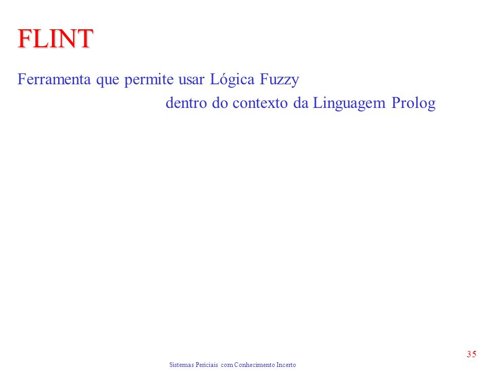 Sistemas Periciais com Conhecimento Incerto 35 FLINT Ferramenta que permite usar Lógica Fuzzy dentro do contexto da Linguagem Prolog