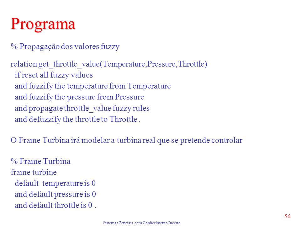 Sistemas Periciais com Conhecimento Incerto 56 Programa % Propagação dos valores fuzzy relation get_throttle_value(Temperature,Pressure,Throttle) if reset all fuzzy values and fuzzify the temperature from Temperature and fuzzify the pressure from Pressure and propagate throttle_value fuzzy rules and defuzzify the throttle to Throttle.