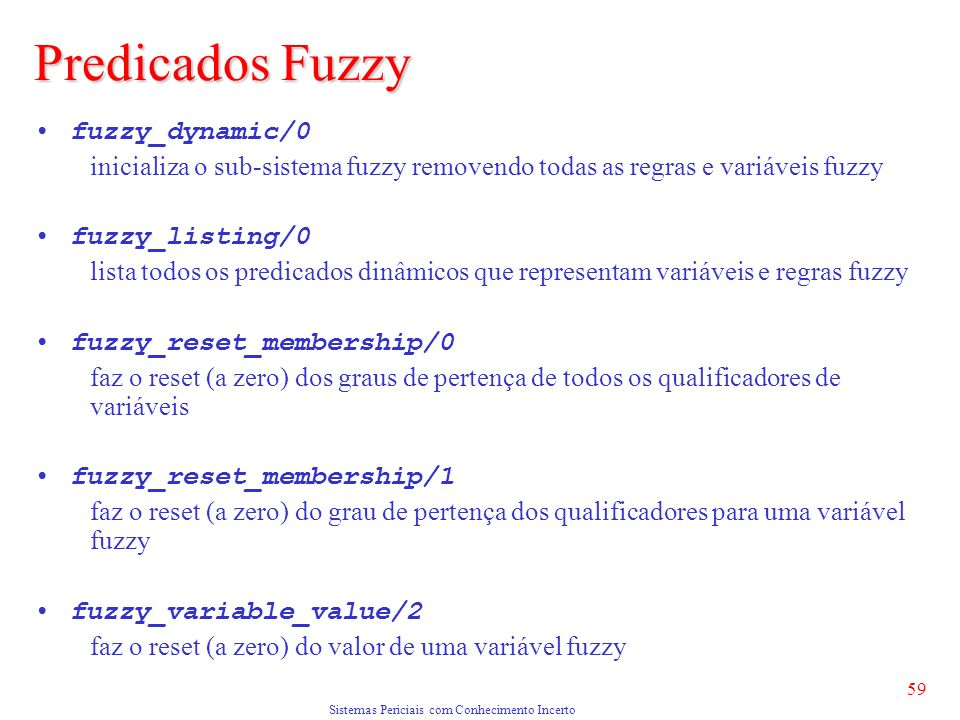 Sistemas Periciais com Conhecimento Incerto 59 fuzzy_dynamic/0 inicializa o sub-sistema fuzzy removendo todas as regras e variáveis fuzzy fuzzy_listing/0 lista todos os predicados dinâmicos que representam variáveis e regras fuzzy fuzzy_reset_membership/0 faz o reset (a zero) dos graus de pertença de todos os qualificadores de variáveis fuzzy_reset_membership/1 faz o reset (a zero) do grau de pertença dos qualificadores para uma variável fuzzy fuzzy_variable_value/2 faz o reset (a zero) do valor de uma variável fuzzy Predicados Fuzzy