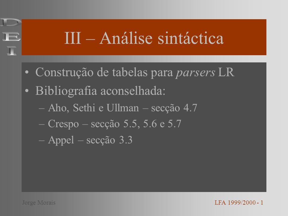 III – Análise sintáctica Construção de tabelas para parsers LR Bibliografia aconselhada: –Aho, Sethi e Ullman – secção 4.7 –Crespo – secção 5.5, 5.6 e 5.7 –Appel – secção 3.3 LFA 1999/2000 - 1Jorge Morais