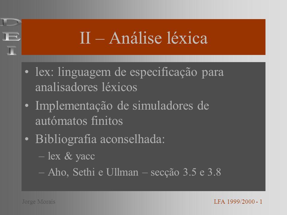 II – Análise léxica lex: linguagem de especificação para analisadores léxicos Implementação de simuladores de autómatos finitos Bibliografia aconselhada: –lex & yacc –Aho, Sethi e Ullman – secção 3.5 e 3.8 LFA 1999/2000 - 1Jorge Morais
