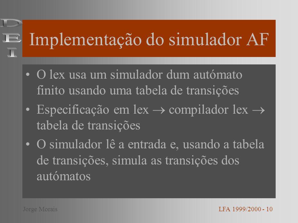 Implementação do simulador AF O lex usa um simulador dum autómato finito usando uma tabela de transições Especificação em lex compilador lex tabela de transições O simulador lê a entrada e, usando a tabela de transições, simula as transições dos autómatos LFA 1999/2000 - 10Jorge Morais