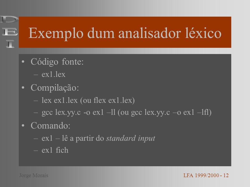 Exemplo dum analisador léxico Código fonte: –ex1.lex Compilação: –lex ex1.lex (ou flex ex1.lex) –gcc lex.yy.c -o ex1 –ll (ou gcc lex.yy.c –o ex1 –lfl) Comando: –ex1 – lê a partir do standard input –ex1 fich LFA 1999/2000 - 12Jorge Morais