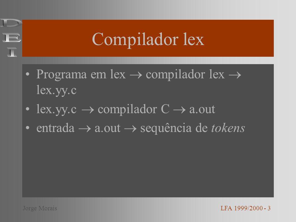 Compilador lex Programa em lex compilador lex lex.yy.c lex.yy.c compilador C a.out entrada a.out sequência de tokens LFA 1999/2000 - 3Jorge Morais