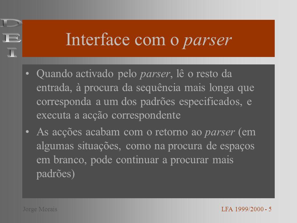 Interface com o parser Quando activado pelo parser, lê o resto da entrada, à procura da sequência mais longa que corresponda a um dos padrões especificados, e executa a acção correspondente As acções acabam com o retorno ao parser (em algumas situações, como na procura de espaços em branco, pode continuar a procurar mais padrões) LFA 1999/2000 - 5Jorge Morais