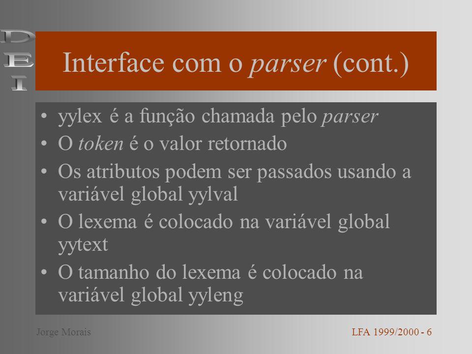 Interface com o parser (cont.) yylex é a função chamada pelo parser O token é o valor retornado Os atributos podem ser passados usando a variável global yylval O lexema é colocado na variável global yytext O tamanho do lexema é colocado na variável global yyleng LFA 1999/2000 - 6Jorge Morais