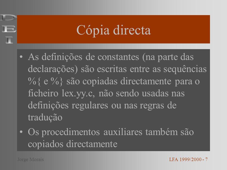 Cópia directa As definições de constantes (na parte das declarações) são escritas entre as sequências %{ e %} são copiadas directamente para o ficheiro lex.yy.c, não sendo usadas nas definições regulares ou nas regras de tradução Os procedimentos auxiliares também são copiados directamente LFA 1999/2000 - 7Jorge Morais