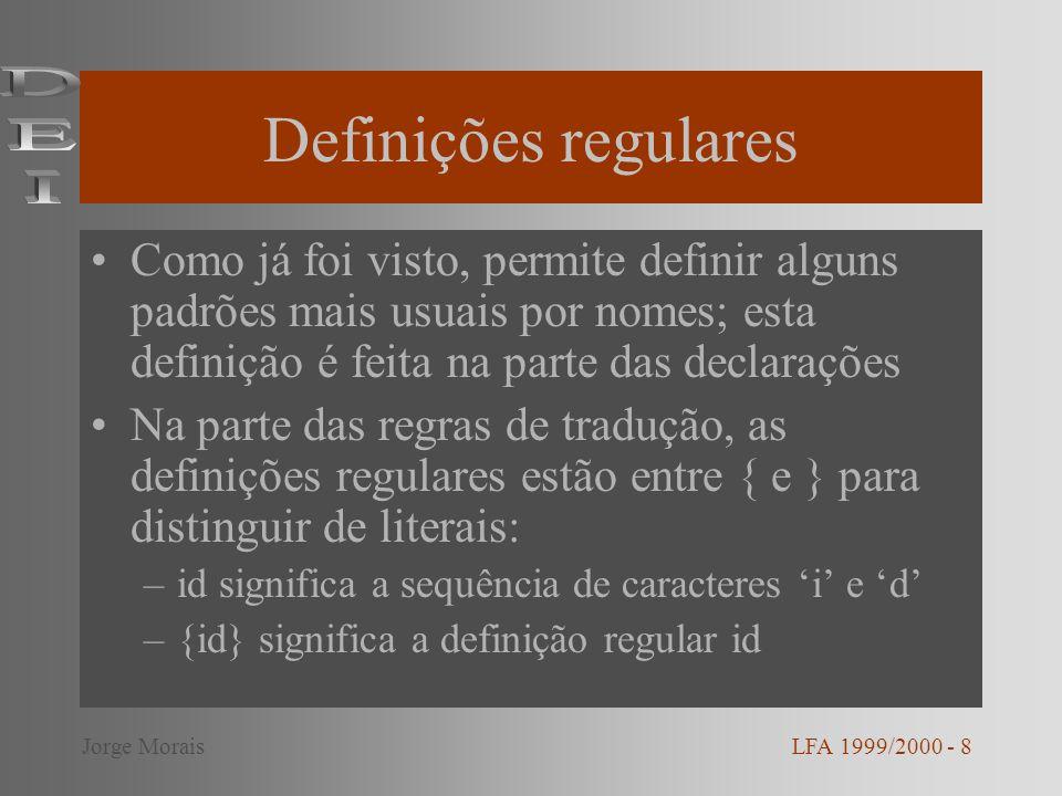 Definições regulares Como já foi visto, permite definir alguns padrões mais usuais por nomes; esta definição é feita na parte das declarações Na parte das regras de tradução, as definições regulares estão entre { e } para distinguir de literais: –id significa a sequência de caracteres i e d –{id} significa a definição regular id LFA 1999/2000 - 8Jorge Morais