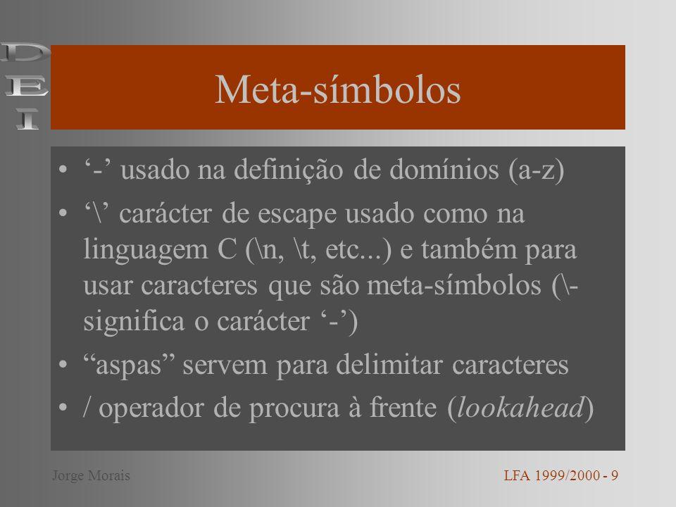 Meta-símbolos - usado na definição de domínios (a-z) \ carácter de escape usado como na linguagem C (\n, \t, etc...) e também para usar caracteres que são meta-símbolos (\- significa o carácter -) aspas servem para delimitar caracteres / operador de procura à frente (lookahead) LFA 1999/2000 - 9Jorge Morais