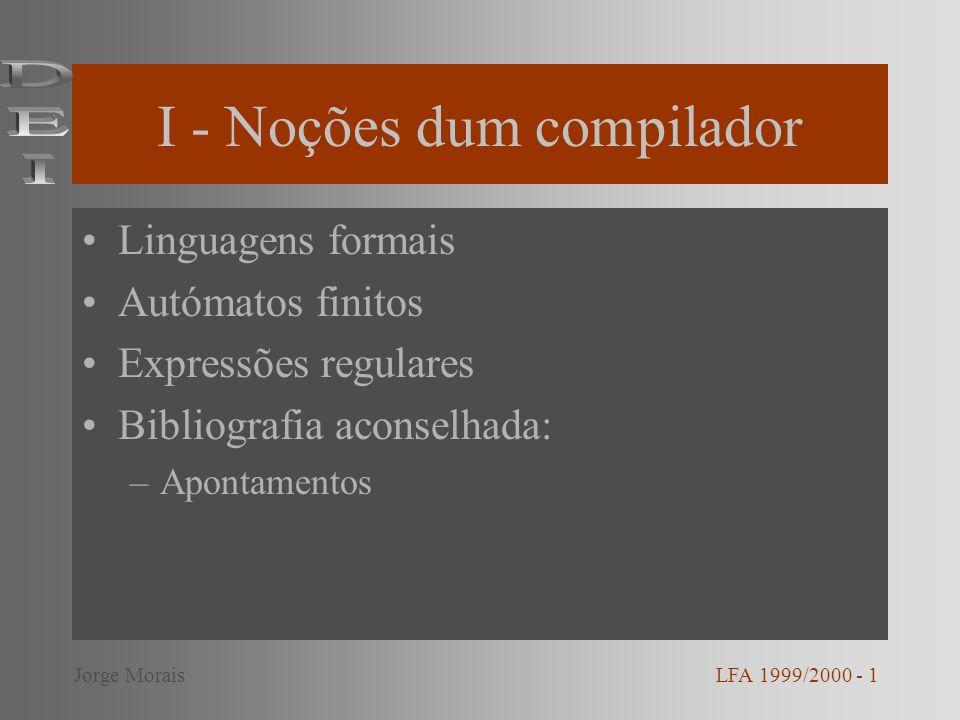 I - Noções dum compilador Linguagens formais Autómatos finitos Expressões regulares Bibliografia aconselhada: –Apontamentos LFA 1999/2000 - 1Jorge Mor