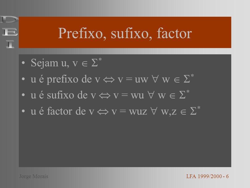 Prefixo, sufixo, factor Sejam u, v * u é prefixo de v v = uw w * u é sufixo de v v = wu w * u é factor de v v = wuz w,z * LFA 1999/2000 - 6Jorge Morai