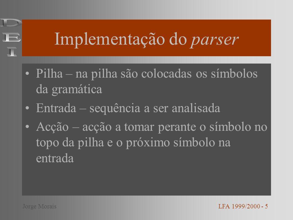 Implementação do parser Pilha – na pilha são colocadas os símbolos da gramática Entrada – sequência a ser analisada Acção – acção a tomar perante o símbolo no topo da pilha e o próximo símbolo na entrada LFA 1999/2000 - 5Jorge Morais