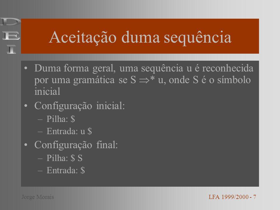 Aceitação duma sequência Duma forma geral, uma sequência u é reconhecida por uma gramática se S * u, onde S é o símbolo inicial Configuração inicial: –Pilha: $ –Entrada: u $ Configuração final: –Pilha: $ S –Entrada: $ LFA 1999/2000 - 7Jorge Morais