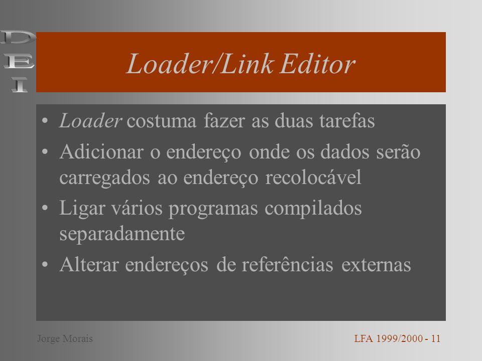Loader/Link Editor Loader costuma fazer as duas tarefas Adicionar o endereço onde os dados serão carregados ao endereço recolocável Ligar vários programas compilados separadamente Alterar endereços de referências externas LFA 1999/2000 - 11Jorge Morais