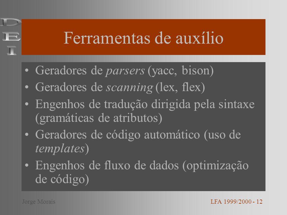 Ferramentas de auxílio Geradores de parsers (yacc, bison) Geradores de scanning (lex, flex) Engenhos de tradução dirigida pela sintaxe (gramáticas de atributos) Geradores de código automático (uso de templates) Engenhos de fluxo de dados (optimização de código) LFA 1999/2000 - 12Jorge Morais