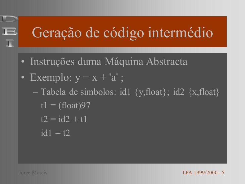 Geração de código intermédio Instruções duma Máquina Abstracta Exemplo: y = x + a ; –Tabela de símbolos: id1 {y,float}; id2 {x,float} t1 = (float)97 t2 = id2 + t1 id1 = t2 LFA 1999/2000 - 5Jorge Morais