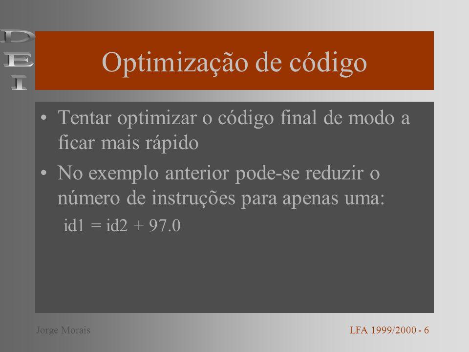 Geração de código final Código objecto Linguagem assembly/linguagem máquina recolocável No exemplo, em assembly, temos: MOVFid2, R1 ADDF#97.0, R1 MOVFR1, id1 LFA 1999/2000 - 7Jorge Morais