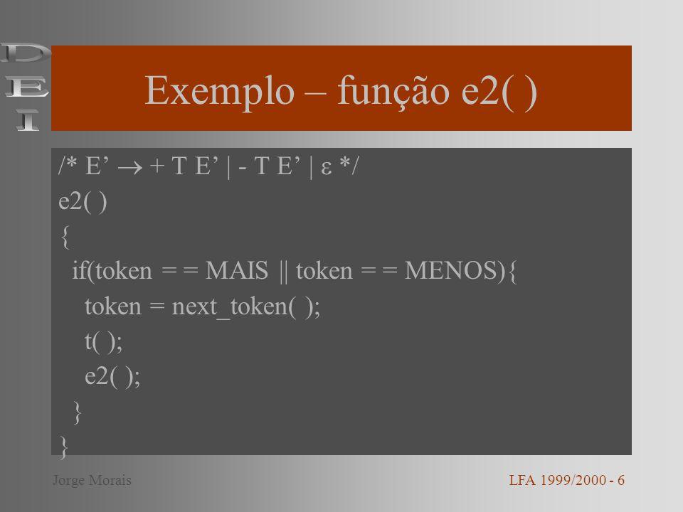Exemplo – função e2( ) /* E + T E | - T E | */ e2( ) { if(token = = MAIS || token = = MENOS){ token = next_token( ); t( ); e2( ); } LFA 1999/2000 - 6J