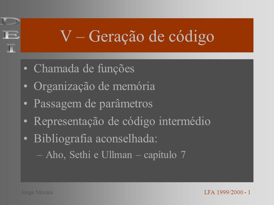 V – Geração de código Chamada de funções Organização de memória Passagem de parâmetros Representação de código intermédio Bibliografia aconselhada: –Aho, Sethi e Ullman – capítulo 7 LFA 1999/2000 - 1Jorge Morais