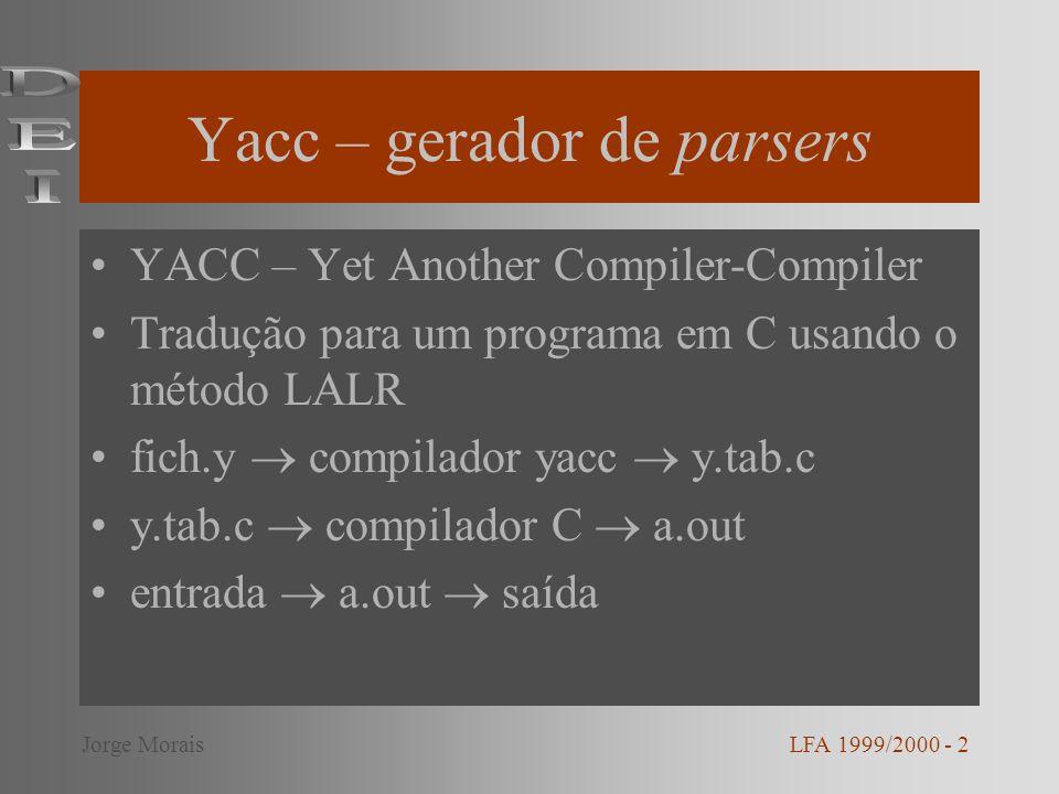 Yacc – gerador de parsers YACC – Yet Another Compiler-Compiler Tradução para um programa em C usando o método LALR fich.y compilador yacc y.tab.c y.tab.c compilador C a.out entrada a.out saída LFA 1999/2000 - 2Jorge Morais
