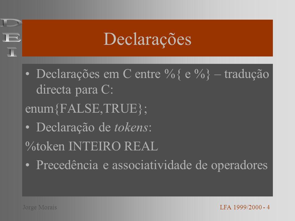 Declarações Declarações em C entre %{ e %} – tradução directa para C: enum{FALSE,TRUE}; Declaração de tokens: %token INTEIRO REAL Precedência e associatividade de operadores LFA 1999/2000 - 4Jorge Morais